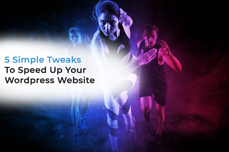 5 Simple Tweaks To Speed Up Your WordPress Website